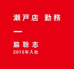 瀬戸店 勤務 脇聡志 2015年入社