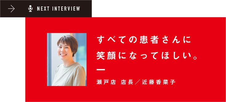 NEXT INTERVIEW すべての患者さんに笑顔になってほしい。瀬戸店 店長/近藤香菜子