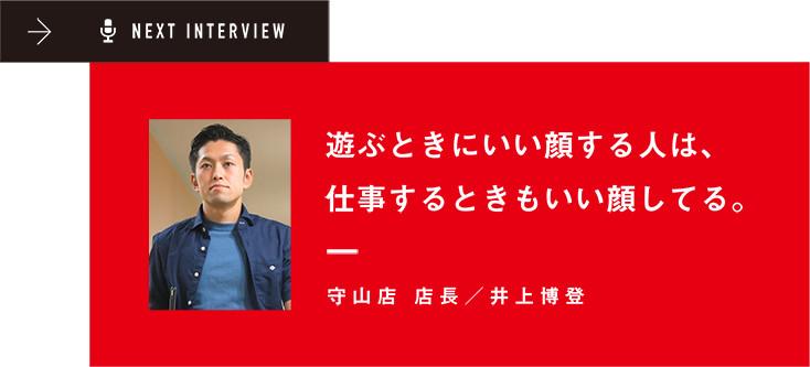 NEXT INTERVIEW 遊ぶときにいい顔する人は、仕事するときもいい顔してる。守山店 店長/井上博登